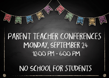 Parent Teacher Conferences 9/24 12:00-6:00 pm. No School for students