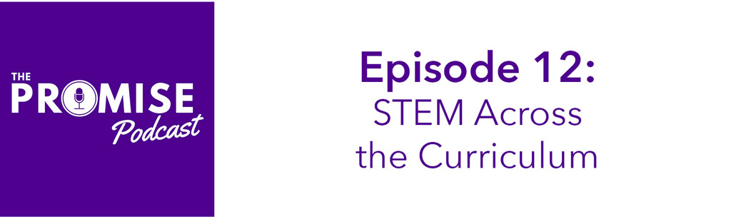 The Promise Podcast Episode 12 - STEM Across the Curriculum