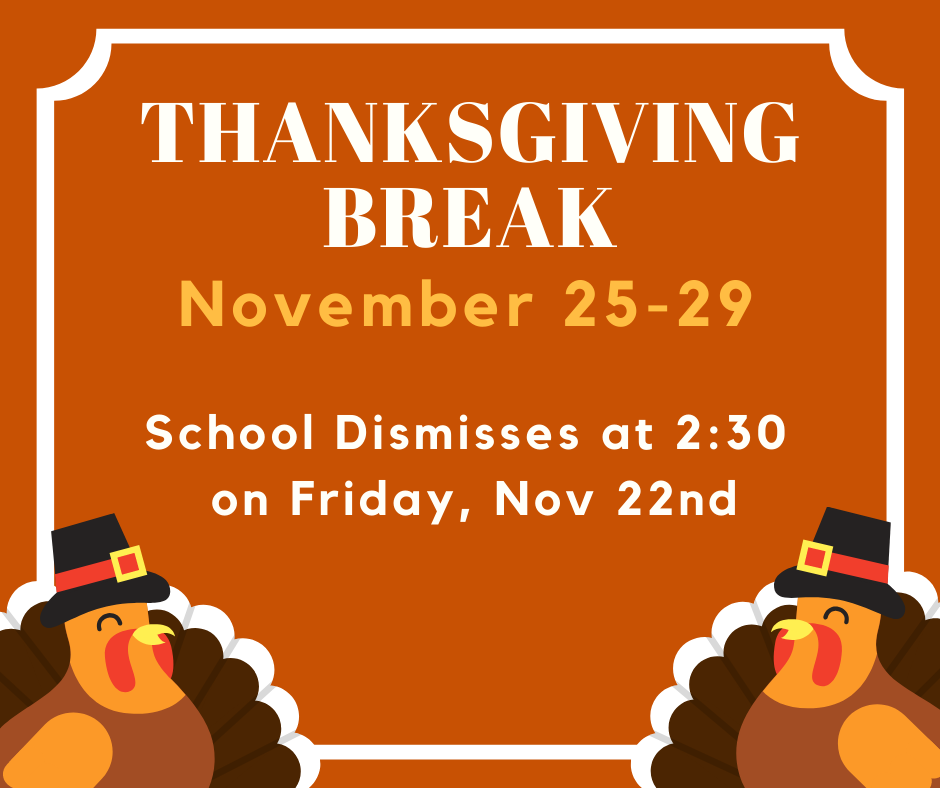 Thanksgiving Break - early dismissal at 2:30 11/22