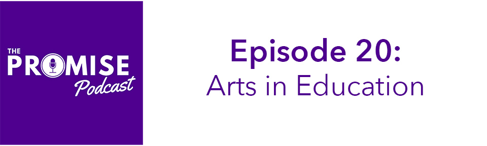 Promise Podcast, episode 20: Arts in Education