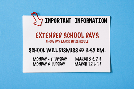 EXTENDED SCHOOL DAYS 3/5-3/8; 3/12&13 DISMISS AT 3:45
